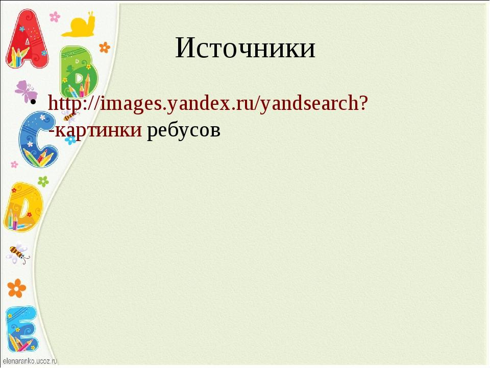 Источники http://images.yandex.ru/yandsearch?-картинки ребусов