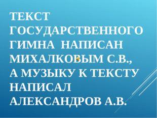 ТЕКСТ ГОСУДАРСТВЕННОГО ГИМНА НАПИСАН МИХАЛКОВЫМ С.В., А МУЗЫКУ К ТЕКСТУ НАПИС