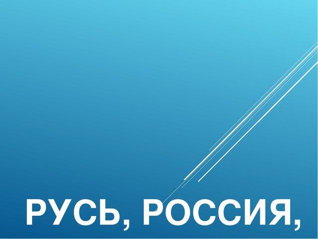 РУСЬ, РОССИЯ, РОДИНА МОЯ!