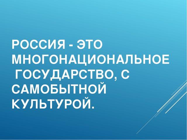 РОССИЯ - ЭТО МНОГОНАЦИОНАЛЬНОЕ ГОСУДАРСТВО, С САМОБЫТНОЙ КУЛЬТУРОЙ.