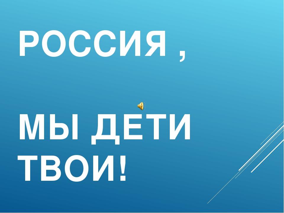 РОССИЯ , МЫ ДЕТИ ТВОИ!