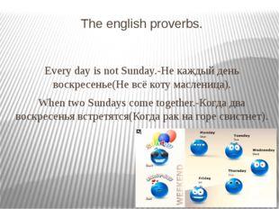 The english proverbs. Every day is not Sunday.-Не каждый день воскресенье(Не