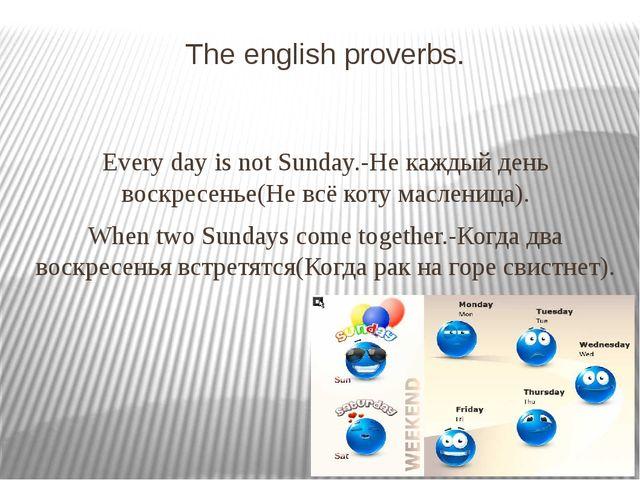 The english proverbs. Every day is not Sunday.-Не каждый день воскресенье(Не...