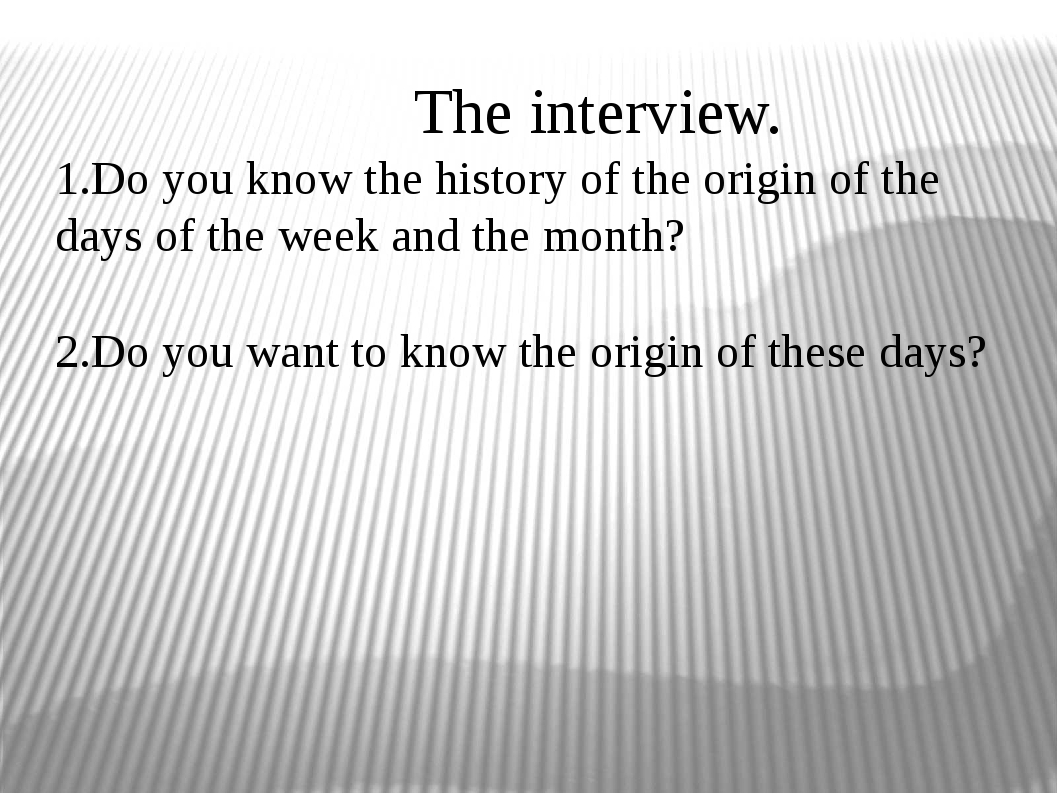 The interview. 1.Do you know the history of the origin of the days of the we...