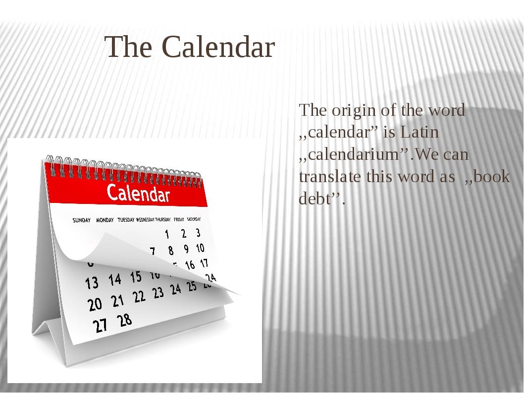 "The Calendar The origin of the word ,,calendar"" is Latin ,,calendarium''.We..."