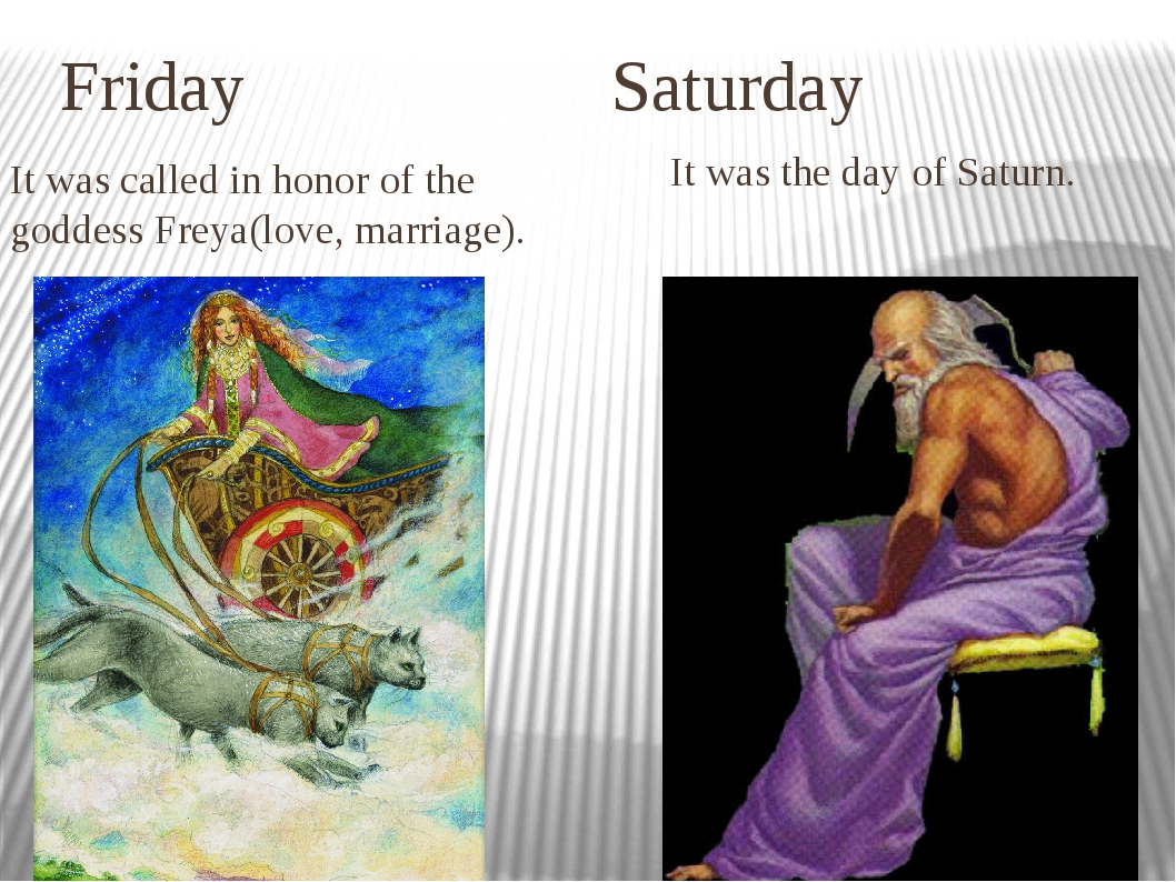 Friday Saturday It was called in honor of the goddess Freya(love, marriage)....