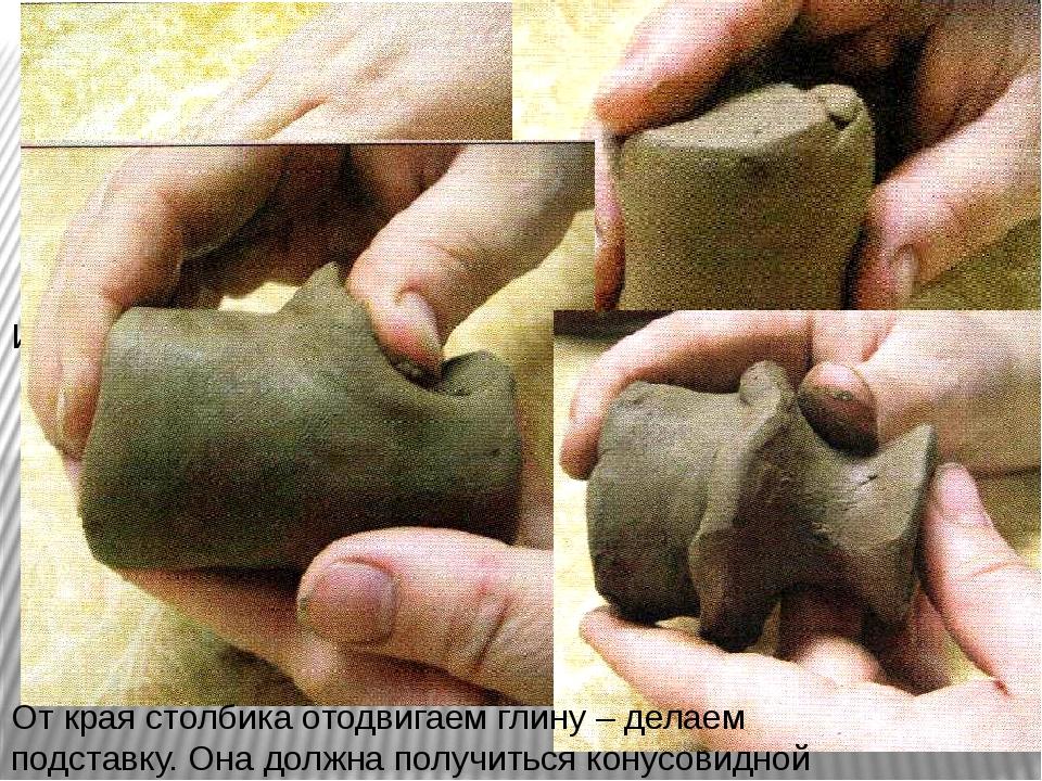 Из куска глины скатать столбик От края столбика отодвигаем глину – делаем под...