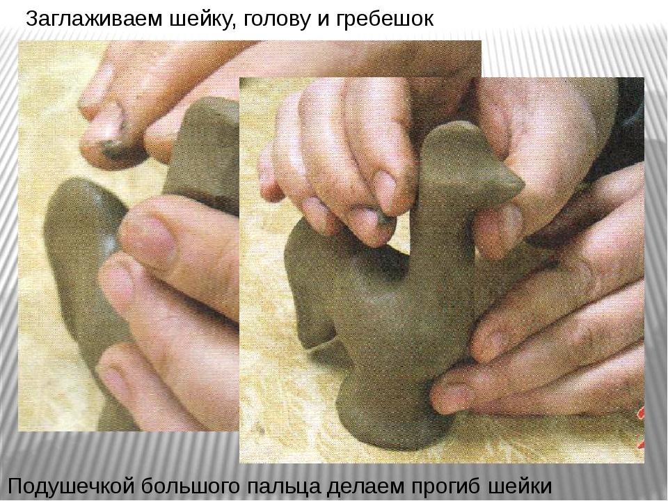 Заглаживаем шейку, голову и гребешок Подушечкой большого пальца делаем прогиб...