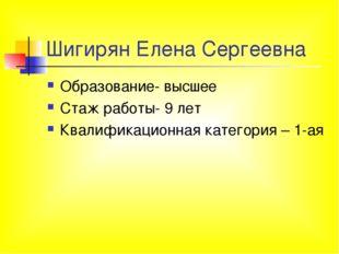 Шигирян Елена Сергеевна Образование- высшее Стаж работы- 9 лет Квалификационн