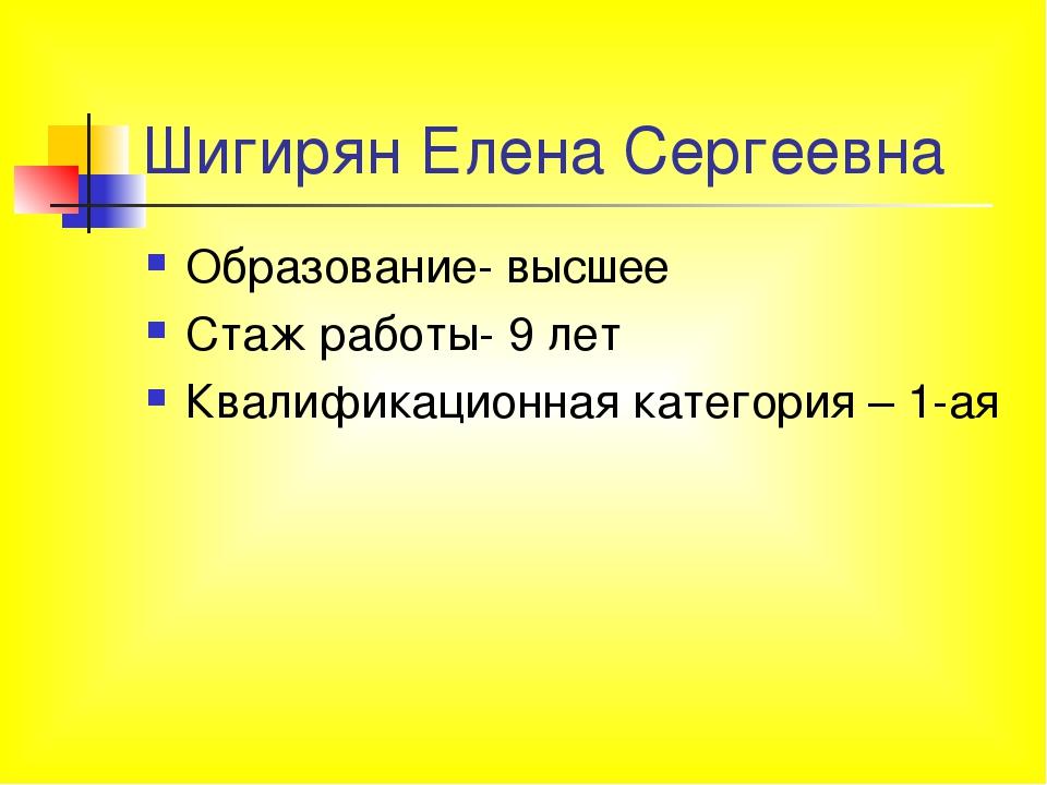 Шигирян Елена Сергеевна Образование- высшее Стаж работы- 9 лет Квалификационн...
