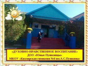 «ДУХОВНО-НРАВСТВЕННОЕ ВОСПИТАНИЕ» ДОО «Юные Пушкинцы» МКОУ «Кизлярская гимназ