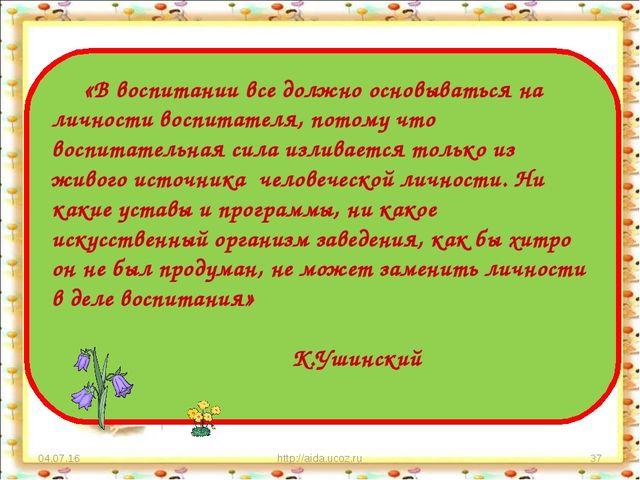 * http://aida.ucoz.ru * «В воспитании все должно основываться на личности вос...