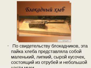 По свидетельству блокадников, эта пайка хлеба представляла собой маленький,