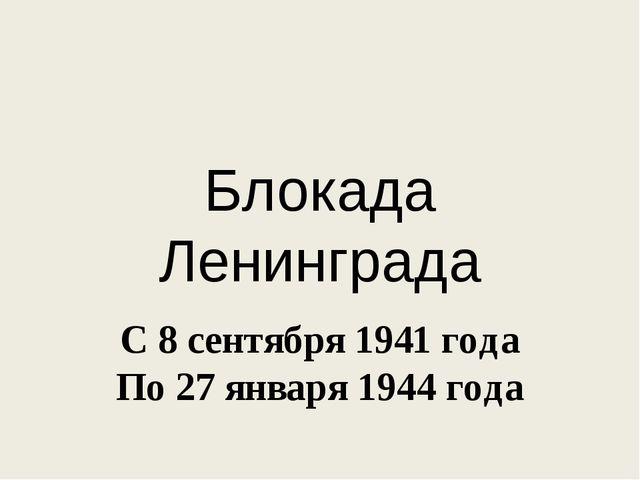 Блокада Ленинграда С 8 сентября 1941 года По 27 января 1944 года