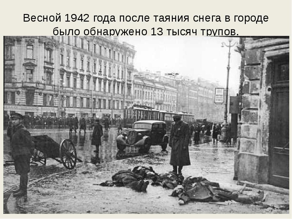 Весной 1942 года после таяния снега в городе было обнаружено 13 тысяч трупов.