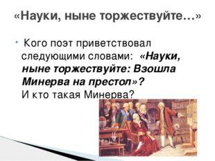 Кого поэт приветствовал следующими словами: «Науки, ныне торжествуйте: Взош
