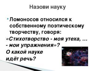 Ломоносов относился к собственному поэтическому творчеству, говоря: «Стихотво