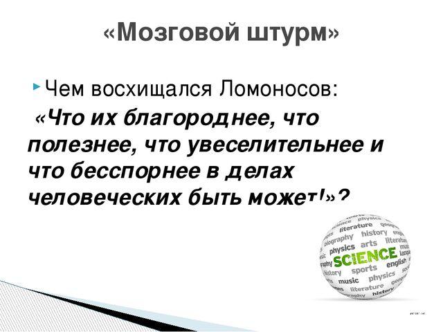Чем восхищался Ломоносов: «Что их благороднее, что полезнее, что увеселительн...