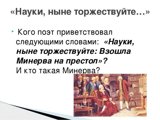 Кого поэт приветствовал следующими словами: «Науки, ныне торжествуйте: Взош...