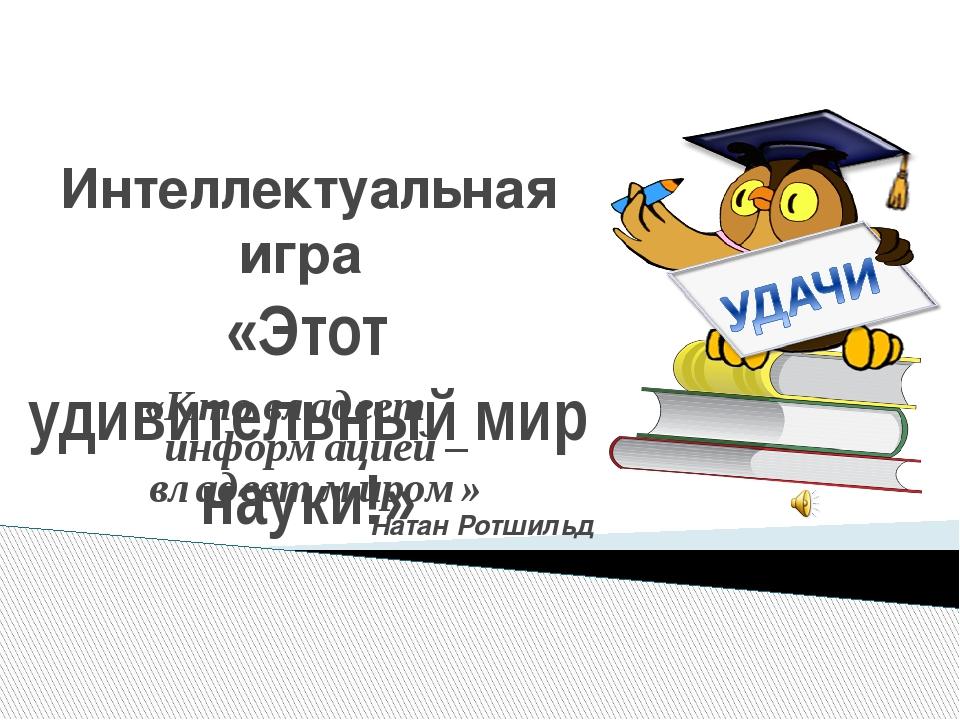 Интеллектуальная игра «Этот удивительный мир науки!» «Кто владеет информацией...