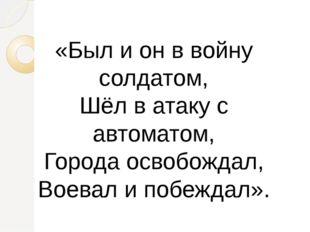 «Был и он в войну солдатом, Шёл в атаку с автоматом, Города освобождал, Воева