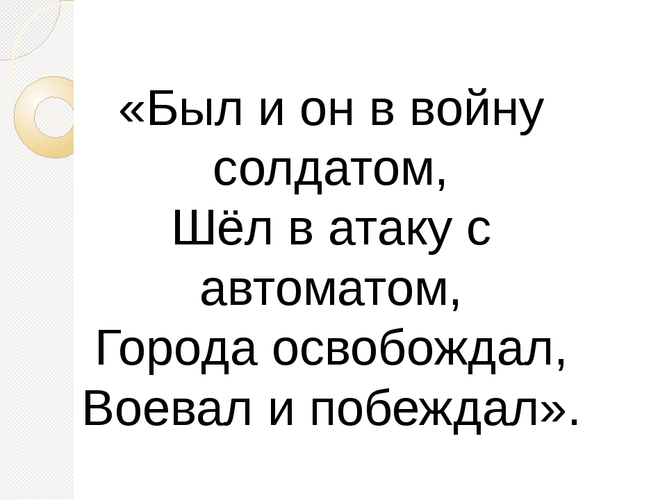 «Был и он в войну солдатом, Шёл в атаку с автоматом, Города освобождал, Воева...