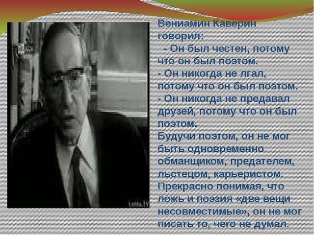 Вениамин Каверин говорил: - Он был честен, потому что он был поэтом. - Он ник...