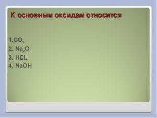 К основным оксидам относится 1.CO2 2. Na2O 3. HCL 4. NaOH