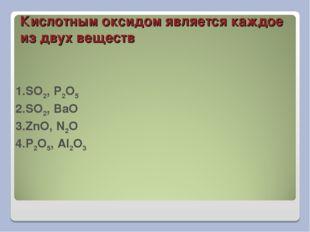 Кислотным оксидом является каждое из двух веществ 1.SO2, P2O5 2.SO2, BaO 3.Zn