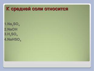 К средней соли относится 1.Na2SO4 2.NaOH 3.H2SO4 4.NaHSO4