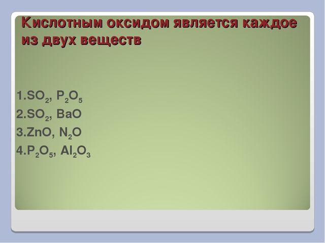 Кислотным оксидом является каждое из двух веществ 1.SO2, P2O5 2.SO2, BaO 3.Zn...