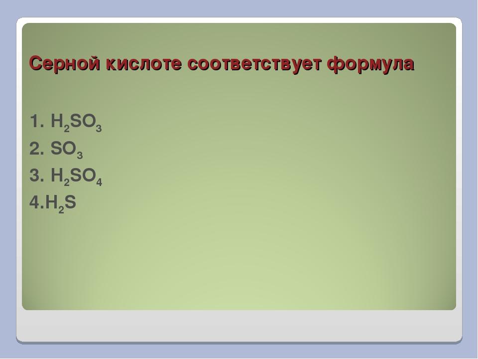 Серной кислоте соответствует формула 1. H2SO3 2. SO3 3. H2SO4 4.H2S