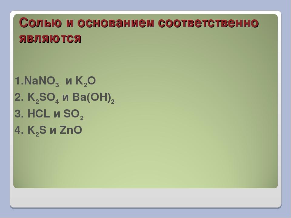 Солью и основанием соответственно являются 1.NaNO3 и K2O 2. K2SO4 и Ba(OH)2 3...