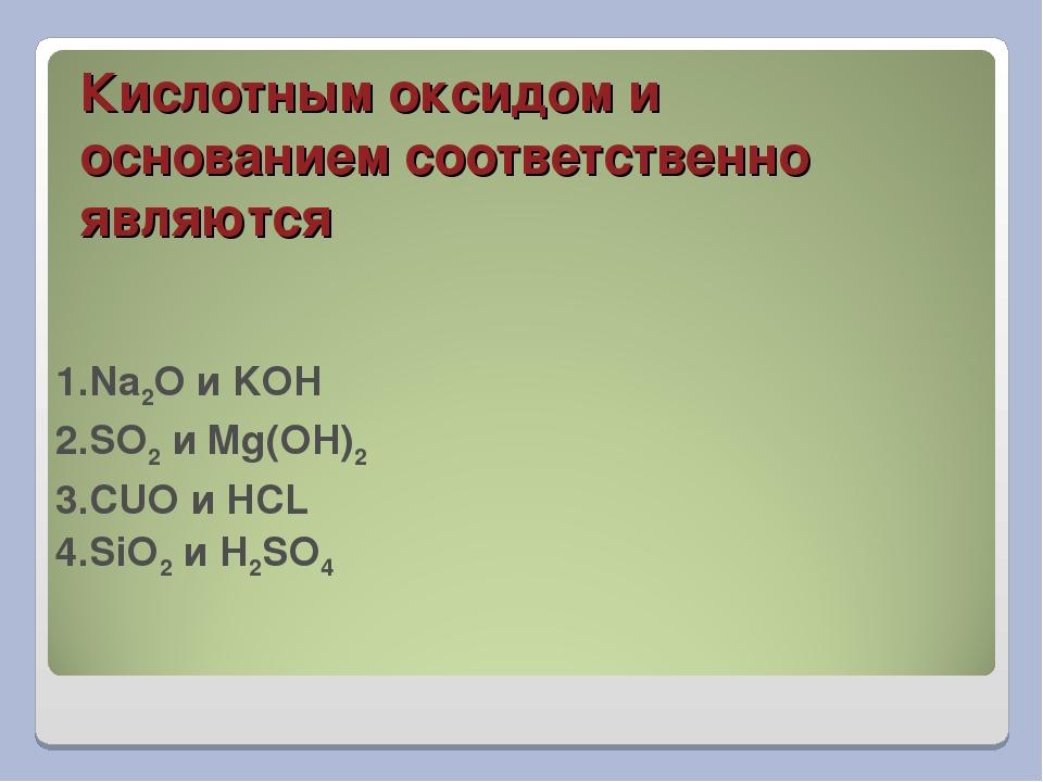 Кислотным оксидом и основанием соответственно являются 1.Na2O и KOH 2.SO2 и M...