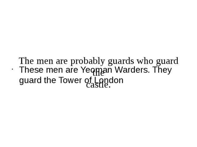 The men are probably guards who guard the castle. These men are Yeoman Warde...