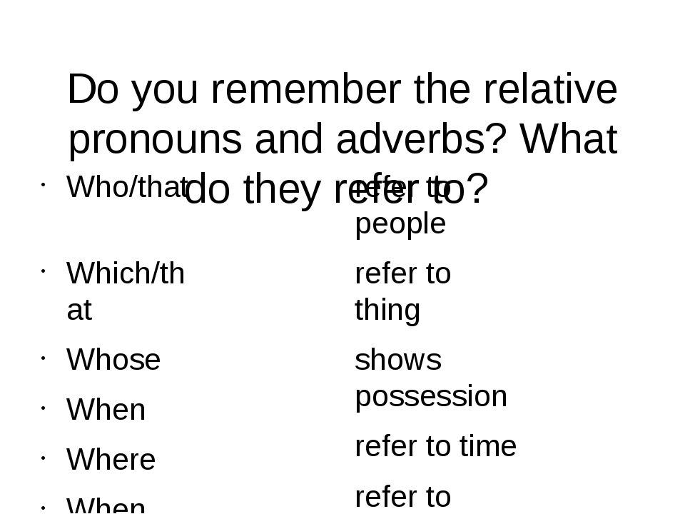 Do you remember the relative pronouns and adverbs? What do they refer to? Who...