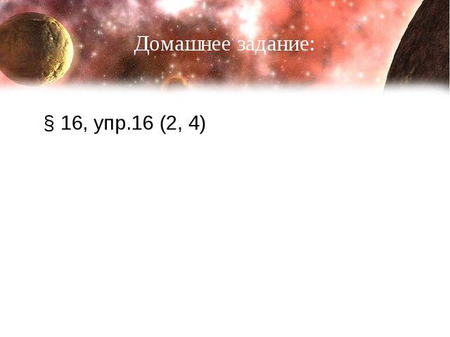 Домашнее задание: § 16, упр.16 (2, 4)