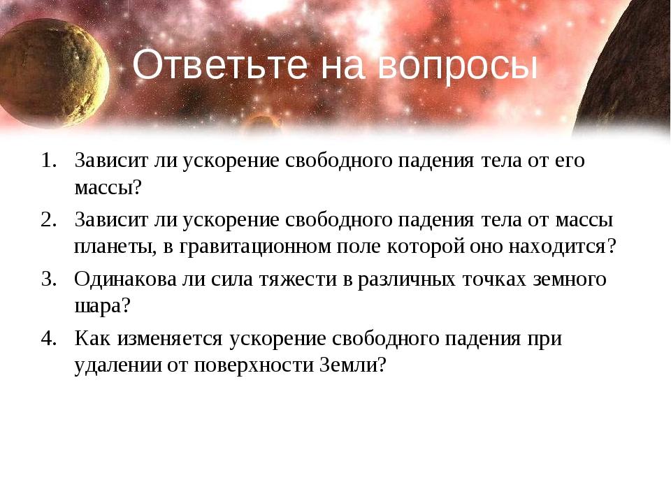 Ответьте на вопросы Зависит ли ускорение свободного падения тела от его массы...
