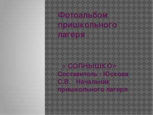 Фотоальбом пришкольного лагеря . « СОЛНЫШКО» Составитель : Юскова С.В. Началь