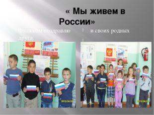 « Мы живем в России» Флажком поздравлю друга и своих родных
