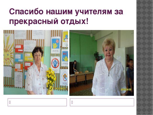 Спасибо нашим учителям за прекрасный отдых! Кочеткова Т.В. Галушкина Л.Н.