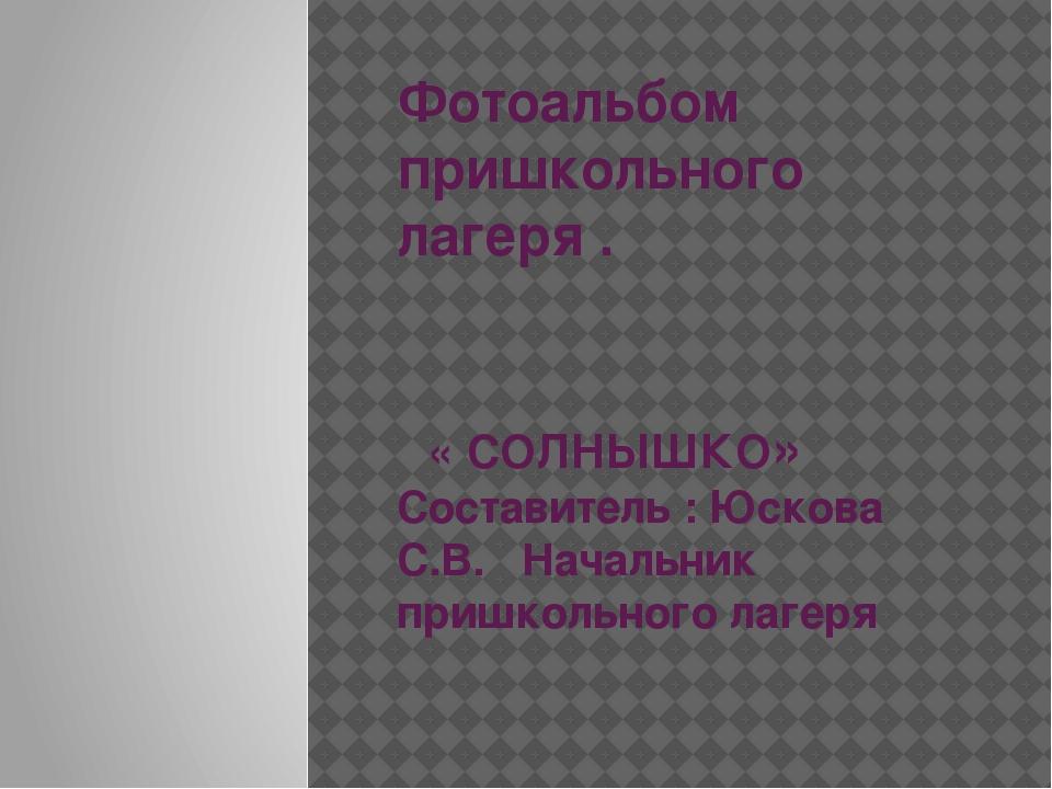 Фотоальбом пришкольного лагеря . « СОЛНЫШКО» Составитель : Юскова С.В. Началь...