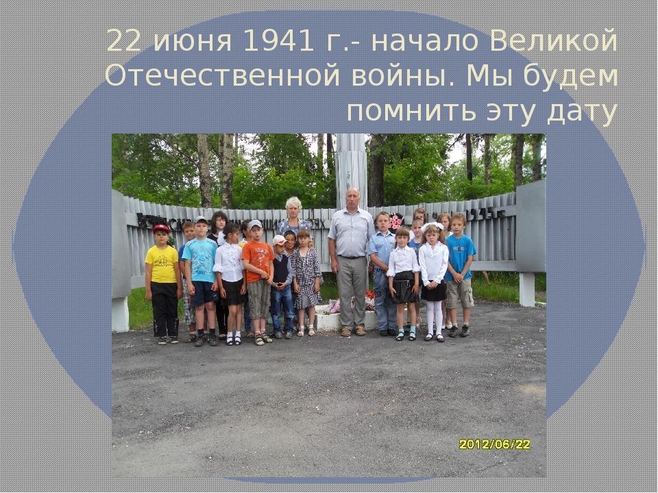 22 июня 1941 г.- начало Великой Отечественной войны. Мы будем помнить эту дату