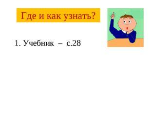 Где и как узнать? 1. Учебник – с.28