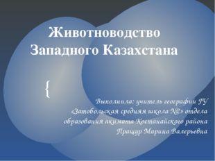 Животноводство Западного Казахстана Выполнила: учитель географии ГУ «Затоболь