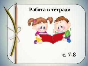 Работа в тетради с. 7-8