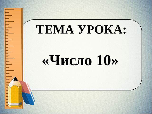 ТЕМА УРОКА: «Число 10»