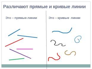 Это – прямые линии Это – кривые линии Различают прямые и кривые линии
