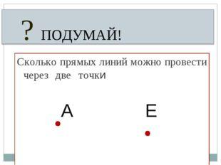 Сколько прямых линий можно провести через две точки  А Е