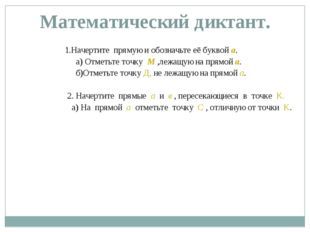 Математический диктант. 1.Начертите прямую и обозначьте её буквой а. а) Отмет